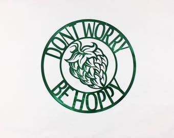 Dont Worry Be Hoppy Metal Weatherproof Wall Art - Translucent Powder Coat - Durable, Quality Home Decor 14ga Steel Customizable, Hops, Beer