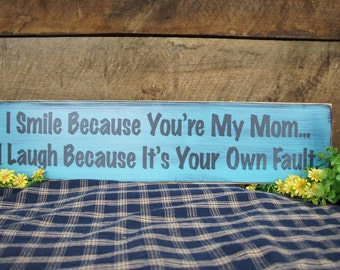 Sign for Your Mom. I Smile Because You're My Mom...I laugh Because Its Your Own Fault. Rustic Style Laser Engraved Sign wording changes free
