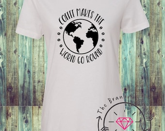 Coffee Makes The World go Round- Shirt/Tank/Transfer
