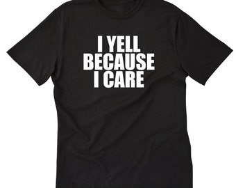 I Yell Because I Care T-shirt Funny Attitude Sarcastic Party Gift Tee Shirt