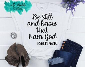 Be still and know/ Bible Tee Shirt/ Inspirational Shirt/ Religious Shirt/ Gift for her/ Christian Shirt/ Church Shirt/ I am God Shirt