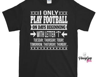 "Football Tee | I Only Play Football On Days Beginning With Lette ""T"" T-shirt"