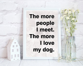 The more people I meet, Dog lover gift, Dog owners quote, Dog print, Dog gifts for her, dog home decor,, PRINT ONLY