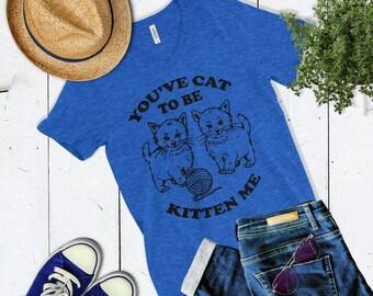 Womens Cute Cat Shirt You've Cat To Be Kitten Me