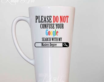 Please do not confuse your GOOGLE search with my Masters Degree, Funny Graduation Latte Mug, Gift for Graduation, College Graduation MSA229