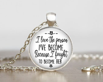 I Love the Person I Have Become Because I Fought Hard to Become Her, Inspirational Motivational Recovery Quote Necklace Pendant Keychain,