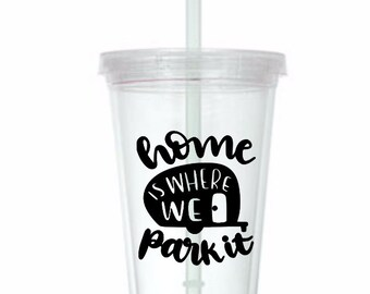 Home is Where You Park It Camper Camping RV Travel Wanderlust Cup Travel Tumbler Plastic Straw Gift Home Decor Gift Any Color Personalized