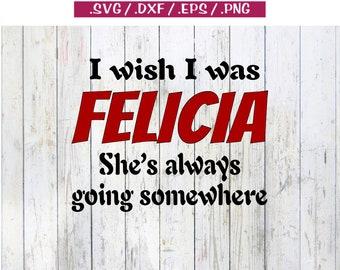 I Wish I Was Felicia She's Always Going Somewhere SVG File, Bye Felicia svg, Felicia svg, svg, dxf, clipart, cut, print, cricut, silhouette