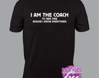 Coach Shirt, Coach gift, I am the Coach to save time assume I know EVERYTHING funny T Shirt  S to 3X, end of season gift