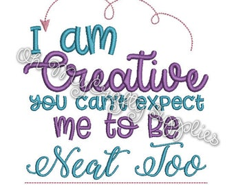I am Creative you can't expect me to be Neat too Embroidery Design
