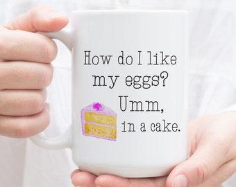 Sarcastic Mug. How do I like my Eggs? Umm, in a Cake. Gift for Baker Sarcasm Coffee Mug, Baking Gift, Funny Gifts for mom.