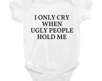 I only cry when ugly people hold me, Infant Bodysuit