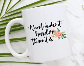 Don't Make It Harder Than It Is Mug | Coffee Mug | Motivational Mug | Statement Mug | Gift for Her | Inspirational Mug | You Got This Mug