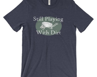 Gardening T Shirts - Gardening Clothes -  Still Playing With Dirt - Vintage Wheelbarrow -  Gift For Gardner - Best Selling - Distressed