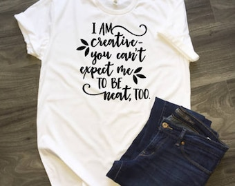 I Am Creative You Can't Expect Me To Be Neat Too T-Shirt