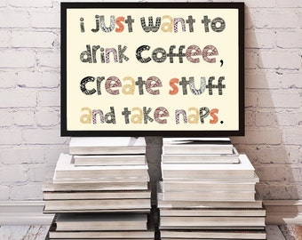 I Just Want to Drink Coffee, Create Stuff & Take Naps / Funny Inspirational Poster Typography Creativity Quote Wall Decor Printable Download