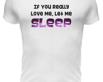 """If You Really Love Me, Let Me SLEEP  Mens Funny T-Shirt in Various Foil Colors by """"BOOFYstuff"""""""