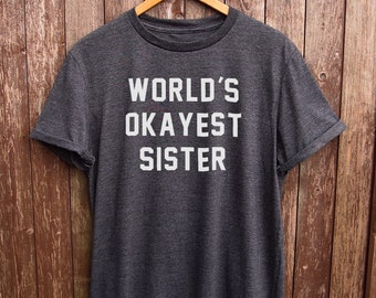 Funny Sister Shirt - gifts for sister, sister gifts, worlds okayest sister tshirt, gifts for her, okayest sister shirt, funny sister t-shirt