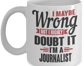 "Gift for Journalist Pride Mug. ""I May Be Wrong, But I Highly Doubt It. I'm a Journalist."" Proud Journalist Mug. 11oz 15oz Coffee Mug."
