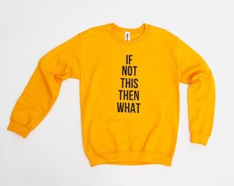 Yellow Graphic Sweatshirt   If Not This Then What   Typography   Font Lover   Feminist Shirt   Bold Print
