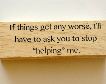 Mounted Rubber Stamp - If Things Get Any Worse I'll Have to Ask You To STOP HELPING ME - Funny Quote Saying by Altered Attic sa-155m