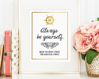 Always Be Yourself. Unless you can be a pirate. Then always be a pirate. Printable wall art decor (digital download - JPG) faux gold foil