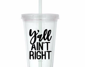 Ya'll Ain't Right Funny Cup Travel Tumbler Plastic Straw Gift Home Decor Gift Any Color Personalized Custom