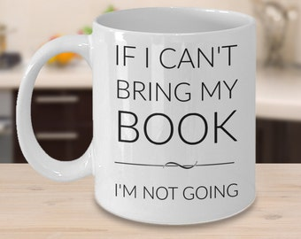 Book Lover Mug - If I Can't Bring My Book I'm Not Going - Gifts for Bookworms