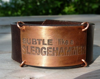 Subtle like a sledgehammer  brown leather bracelet cuff  - for husband, wife, friend, brother or sister