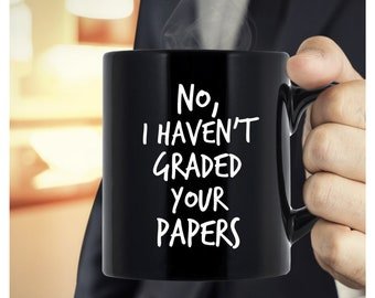 Funny Teacher Gift Ideas - Teacher Appreciation Gift - No, I Haven't Graded Your Papers - Teacher Mug