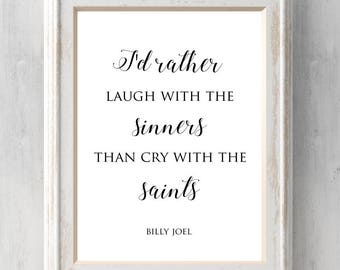 Billy Joel Print. I'd rather laugh with the sinners than cry with the saints. Only the good die young.  All Prints BUY 2 GET 1 FREE!