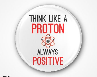 Think like a Proton, always Positive . Available as a 3.8cm Badge or magnet