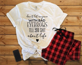 Dont Let Anyone With Bad Eyebrows Tell you Sh*t About Life// Womens Tee Shirt//