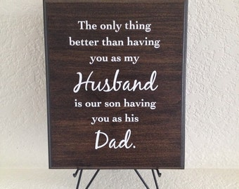 Hubby Plaque -The only thing better than having you as my Husband is our son having you as his Dad. Solid poplar wood sign gift.