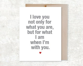 I love you not only for what you are but for what I am when I'm with you Card - Typography card
