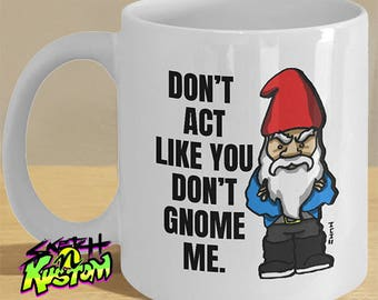 Gnome Mug, Funny Gnome Gift, Gnome Hat and Beard Cup, Angry Gnome Print on Mug - 'Don't Act Like You Don't Gnome Me'  Gnome Gifts