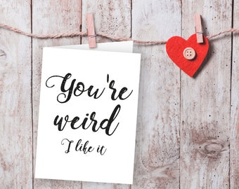 You're weird I like it card, Sarcastic cards, Funny valentine card, love card, printable card