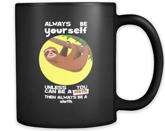 Always be Yourself Unless You Can Be a Sloth black ceramic 11oz mug Collection