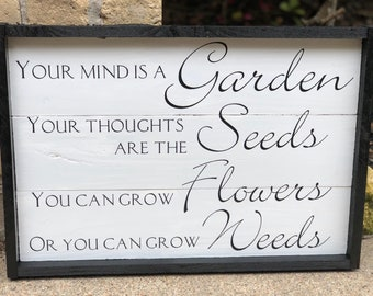 Your mind is a garden, your thoughts are the seeds. You can grow flowers or you can grow weeds. Framed wooden sign