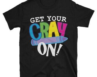 Get Your Cray On T-Shirt - Funny Teachers Cray Shirt - Preschool Teacher Funny Saying Tee