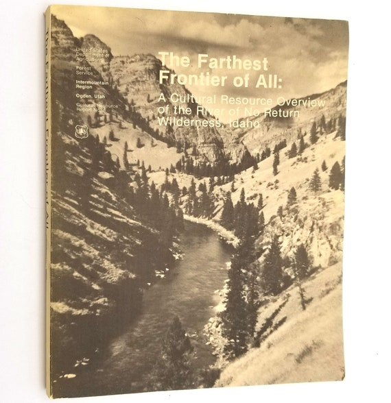 The Farthest Frontier of All: A Cultural Resource Overview of the River of No Return Wilderness, Idaho 1982 by Leslie E. Wildesen