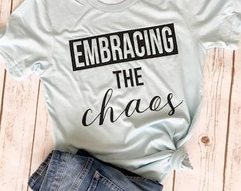 Embrace the Chaos - Mom Shirt - Mom Life Shirt - Mom Shirts with Sayings - New mom Gift - Cool Mom shirt - Mom shirts - Funny mom Shirt