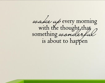 Wake up every morning with the thought that something wonderful is about to happen - Vinyl Quote Me Wall Art Decals #0494