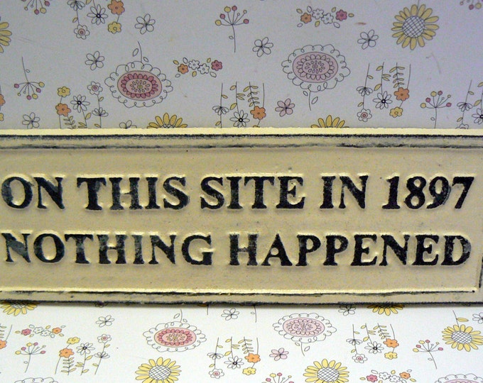 On This Site in 1897 Nothing Happened Sign Plaque Creamy Off White Wall Decor Sign Shabby Elegance Distressed
