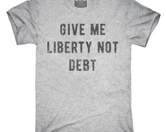 Give Me Liberty Not Debt T-Shirt, Hoodie, Tank Top, Gifts