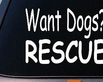 Want Dogs? Rescue Sticker Rescue Decal Dog Shelter Adoption Funny *E055*
