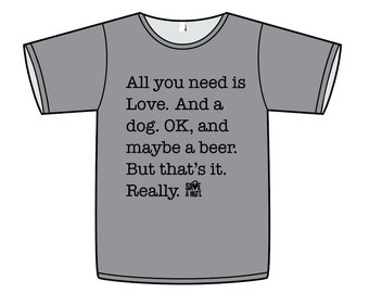 T-Shirt All you need is Love. And a Dog. And Beer...