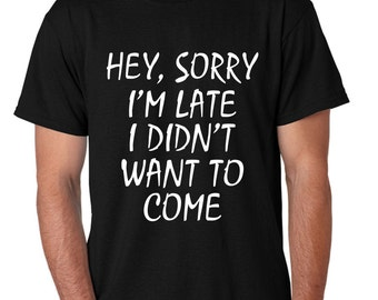 Hey Sorry Im Late I Didnt Want To Come Men's Tee Shirt Cool Stuff Size S,M,L,XL,XXL,XXXL