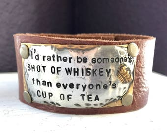 I'd rather be someone's SHOT OF WHISKEY, than everyone's cup of tea, crown, hand stamped leather cuff bracelet, mixed metal