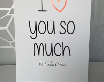 i love you so much its kinda gross,  just because i love you card, funny blank greetings card, valentines, anniversary